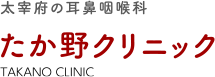 太宰府の耳鼻咽喉科 たか野クリニック TAKANO CLINIC