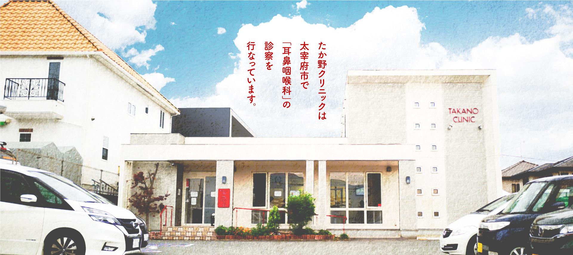 たか野クリニックは太宰府市で「耳」「鼻」「のど」の診察を行なっています。